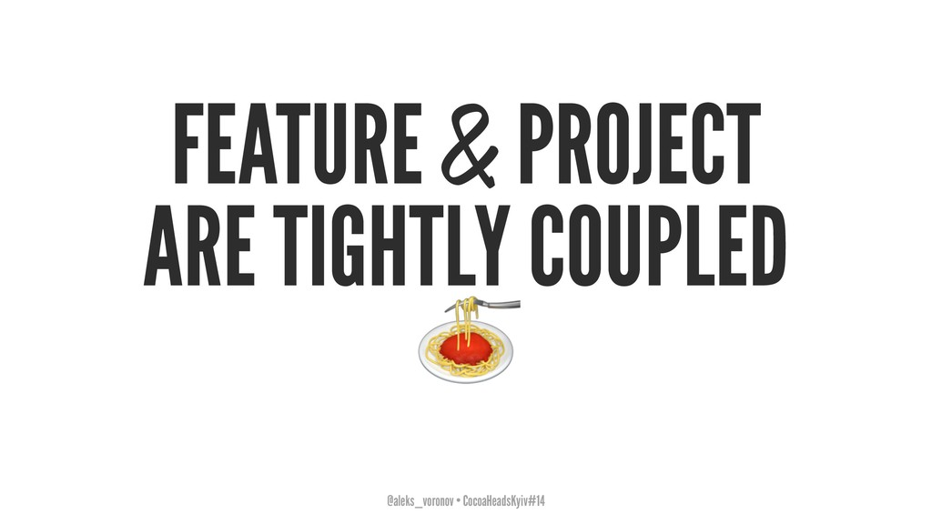 FEATURE & PROJECT ARE TIGHTLY COUPLED ! @aleks_...