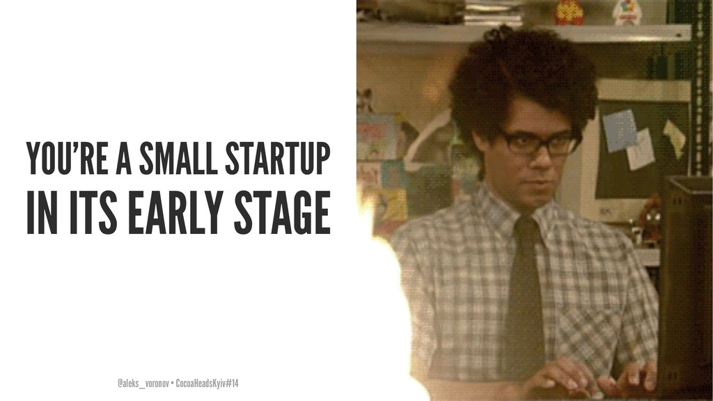 YOU'RE A SMALL STARTUP IN ITS EARLY STAGE @alek...