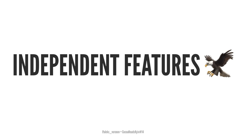 INDEPENDENT FEATURES @aleks_voronov • CocoaHead...