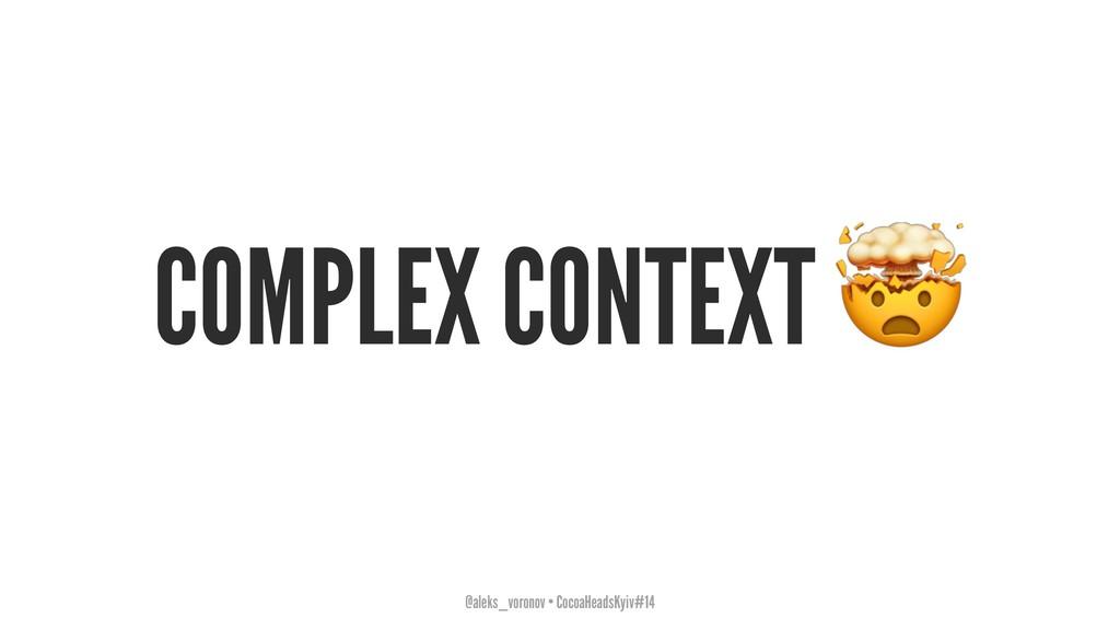 COMPLEX CONTEXT @aleks_voronov • CocoaHeadsKyiv...