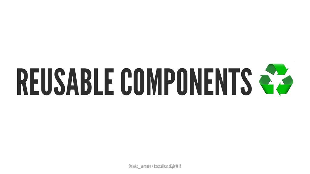 REUSABLE COMPONENTS @aleks_voronov • CocoaHeads...