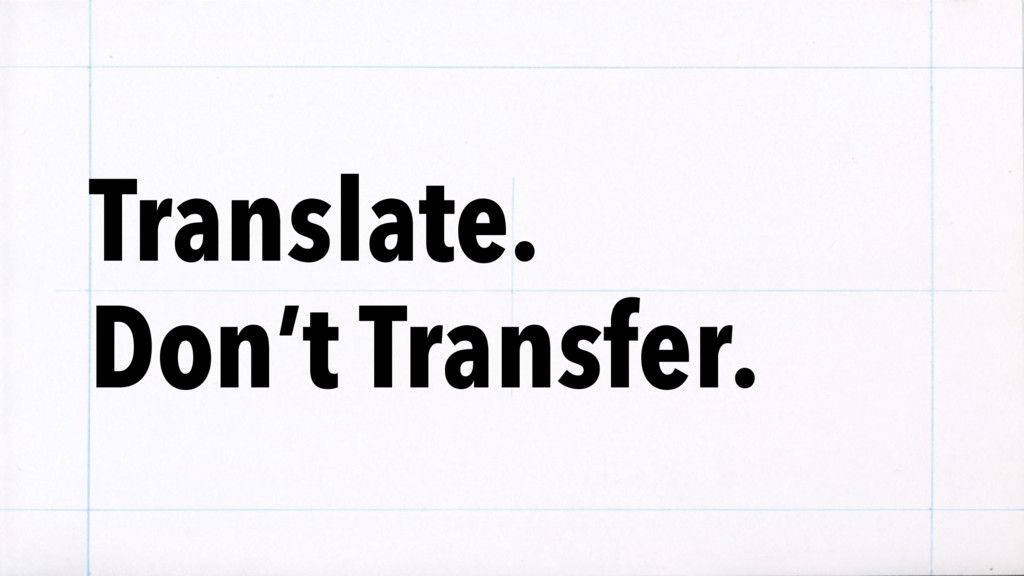 Translate.  Don't Transfer.