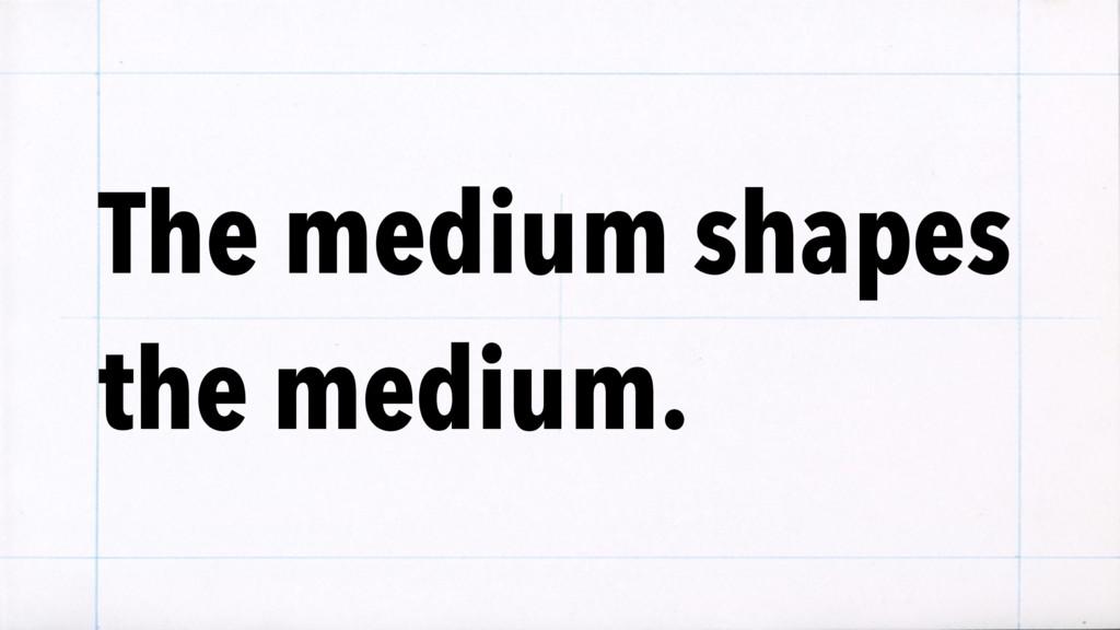 The medium shapes the medium.