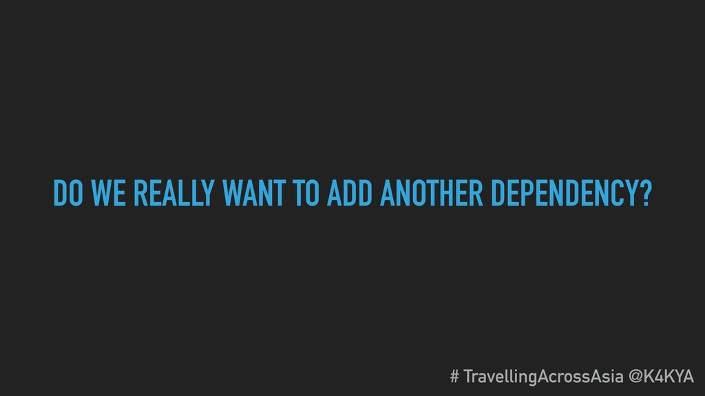 DO WE REALLY WANT TO ADD ANOTHER DEPENDENCY? # ...