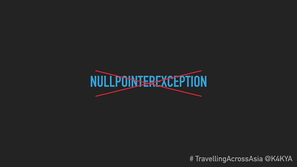 NULLPOINTEREXCEPTION # TravellingAcrossAsia @K4...