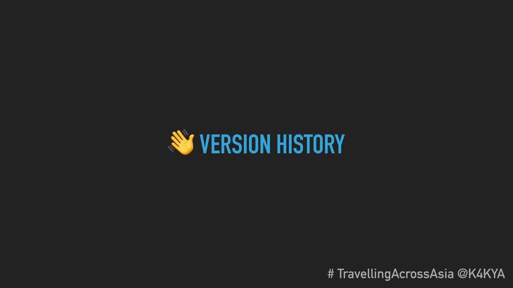 VERSION HISTORY # TravellingAcrossAsia @K4KYA
