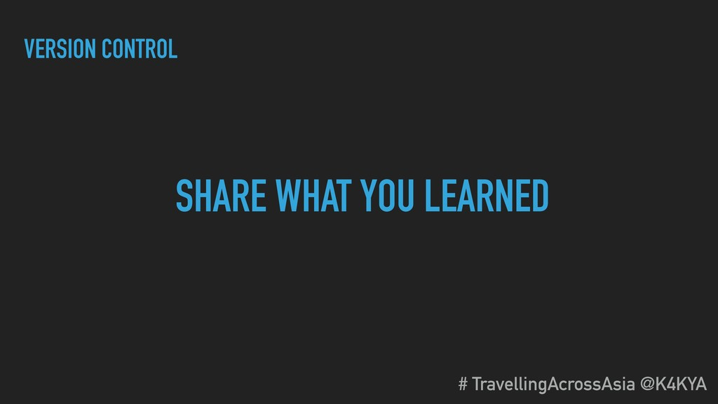 SHARE WHAT YOU LEARNED VERSION CONTROL # Travel...