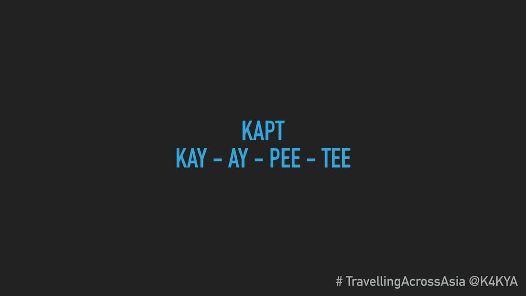 KAPT KAY - AY - PEE - TEE # TravellingAcrossAsi...