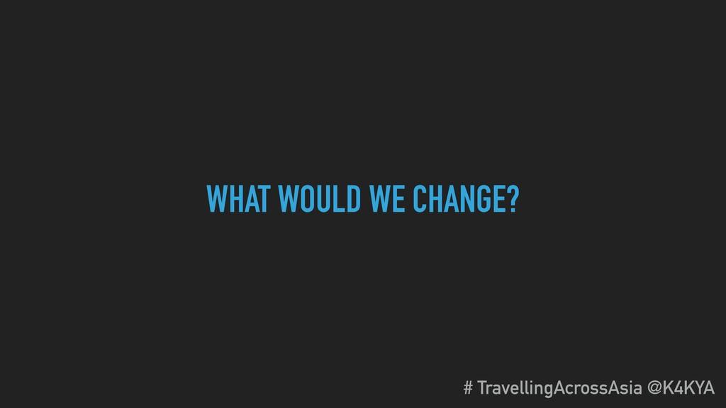 WHAT WOULD WE CHANGE? # TravellingAcrossAsia @K...