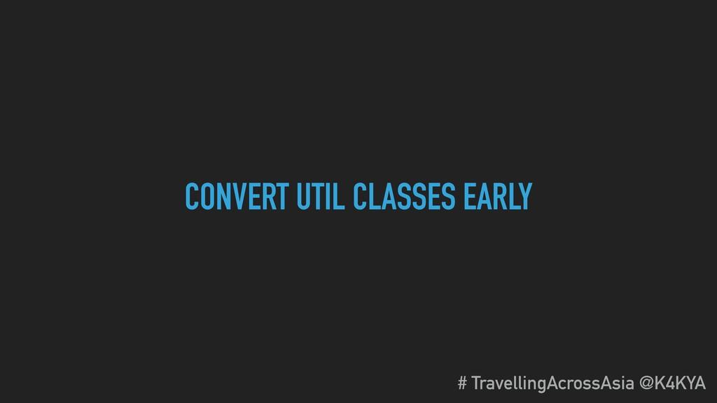 CONVERT UTIL CLASSES EARLY # TravellingAcrossAs...