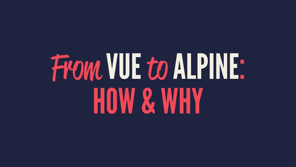 From VUE to ALPINE: HOW & WHY