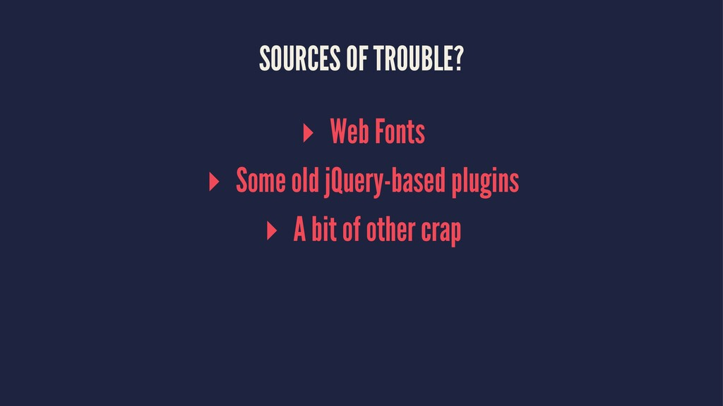 SOURCES OF TROUBLE? ▸ Web Fonts ▸ Some old jQue...