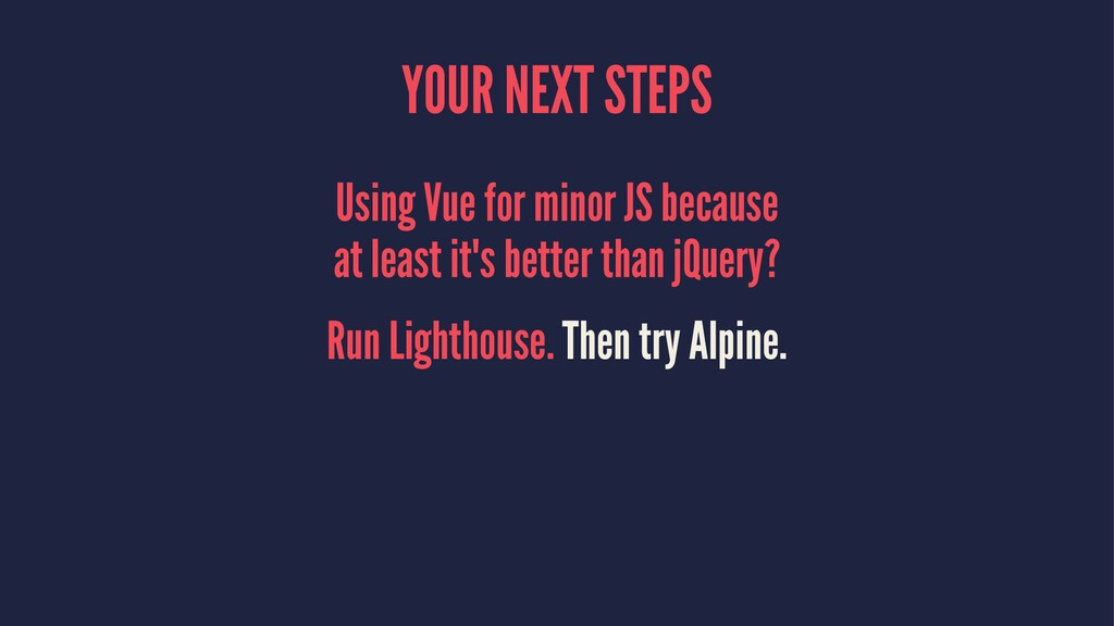 YOUR NEXT STEPS Using Vue for minor JS because ...