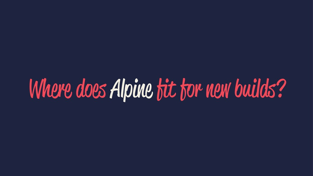 Where does Alpine fit for new builds?