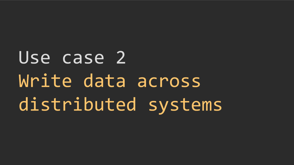 Use case 2 Write data across distributed systems