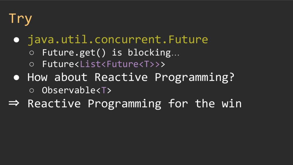 Try ● java.util.concurrent.Future ○ Future.get(...
