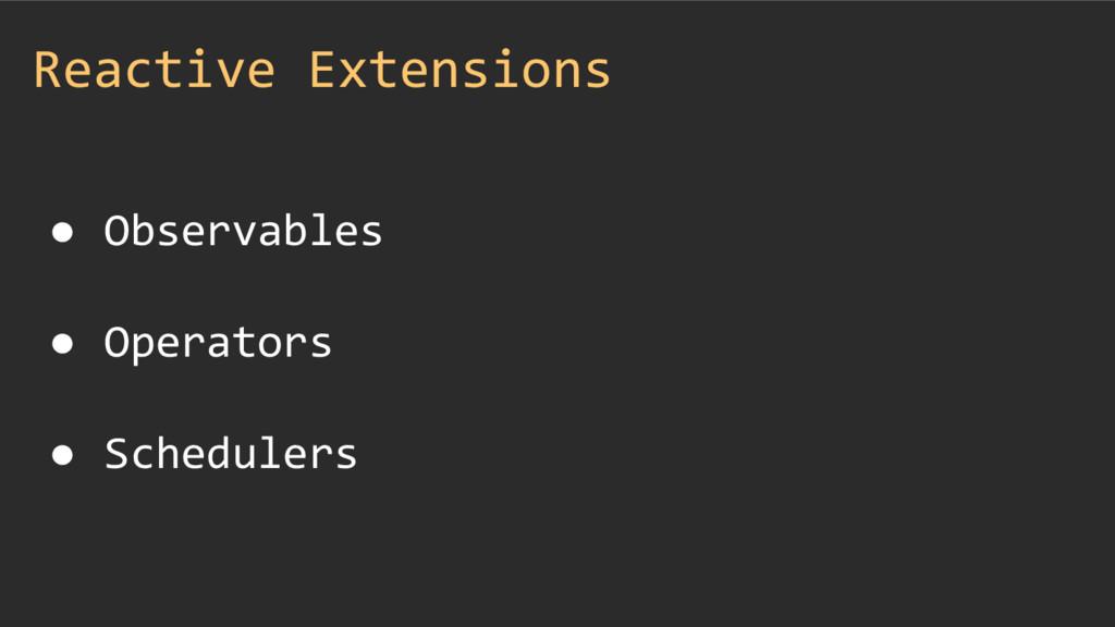 Reactive Extensions ● Observables ● Operators ●...