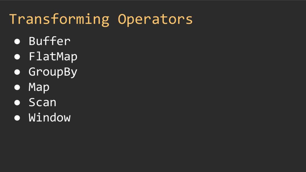 Transforming Operators ● Buffer ● FlatMap ● Gro...
