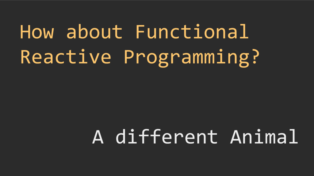 How about Functional Reactive Programming? A di...