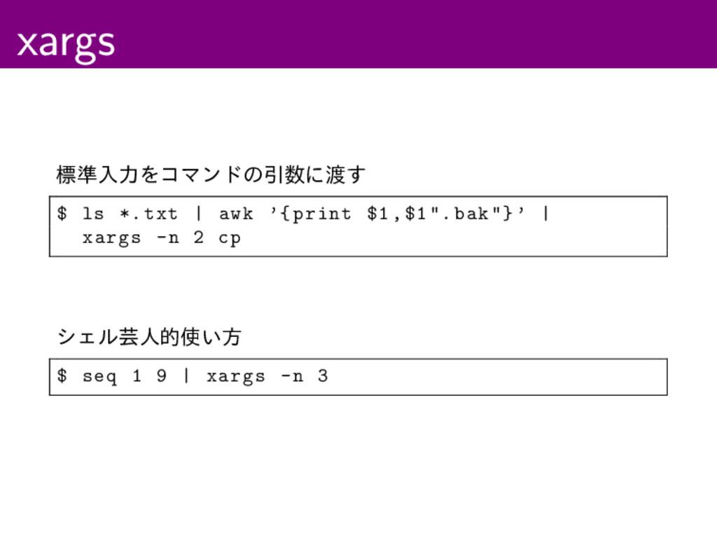 xargs ඪ४ೖྗΛίϚϯυͷҾʹ͢ $ ls *.txt | awk '{print ...