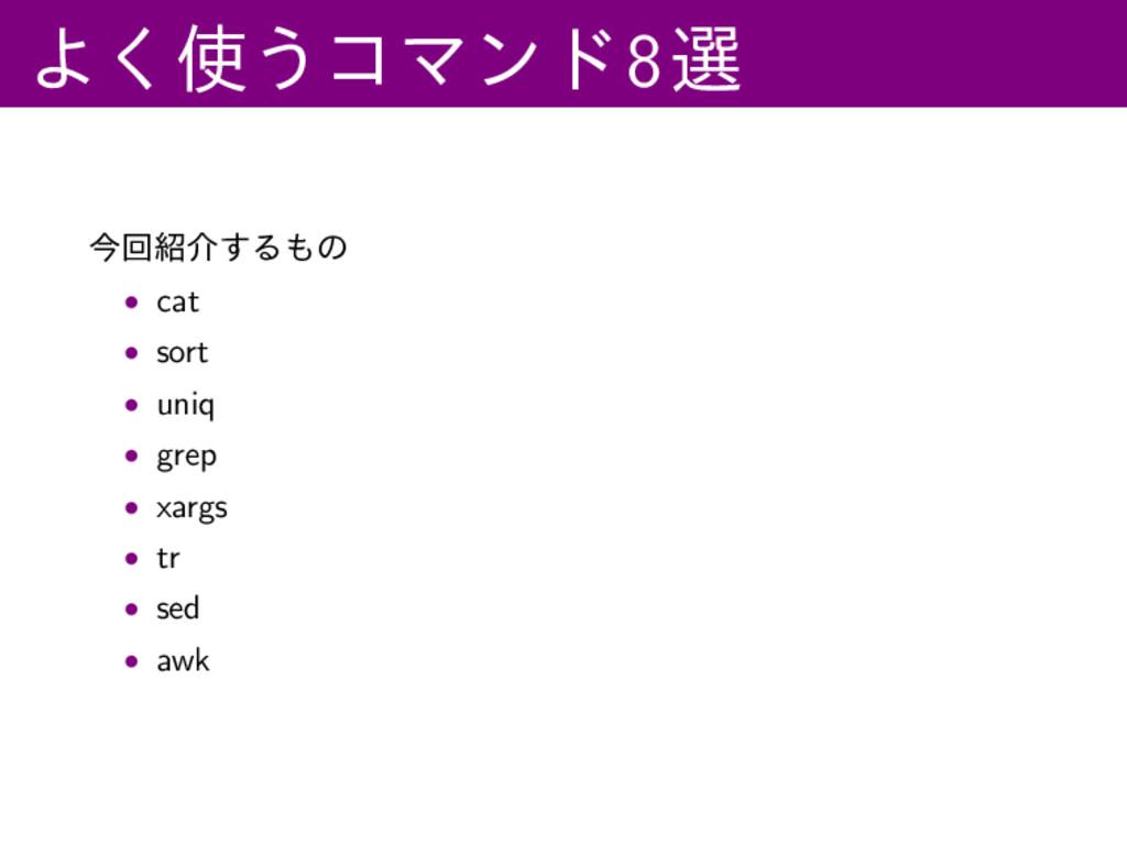Α͘͏ίϚϯυ8બ ࠓճհ͢Δͷ • cat • sort • uniq • grep ...