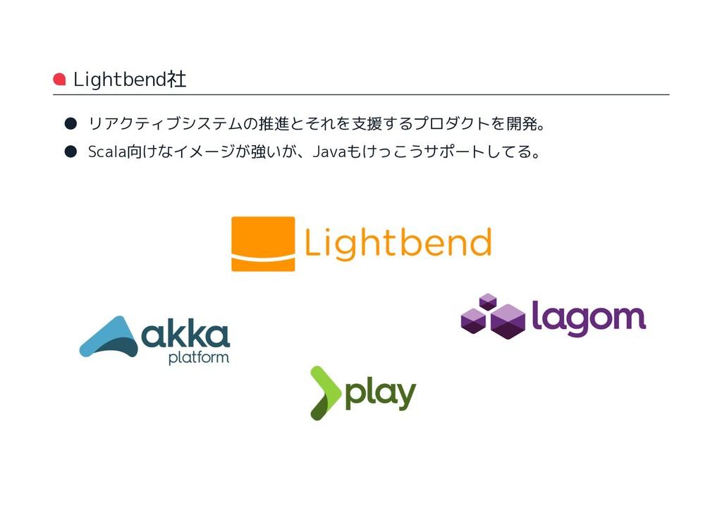Lightbend社 ● リアクティブシステムの推進とそれを支援するプロダクトを開発。 ● S...
