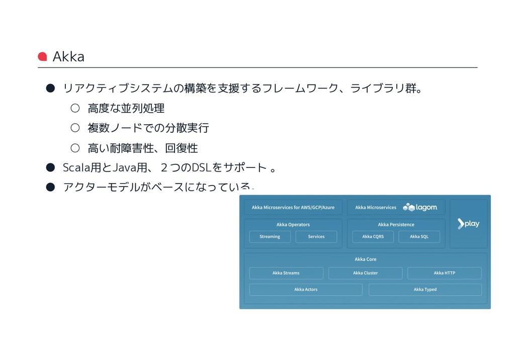 Akka ● リアクティブシステムの構築を支援するフレームワーク、ライブラリ群。 ○ 高度な並...