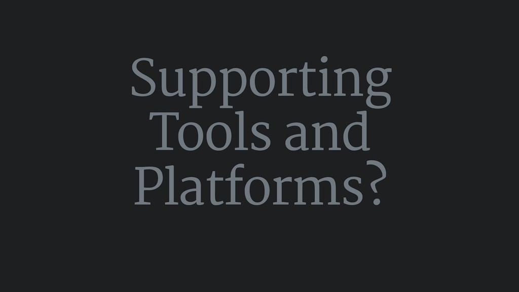 Supporting Tools and Platforms?