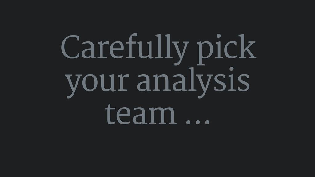 Carefully pick your analysis team ...