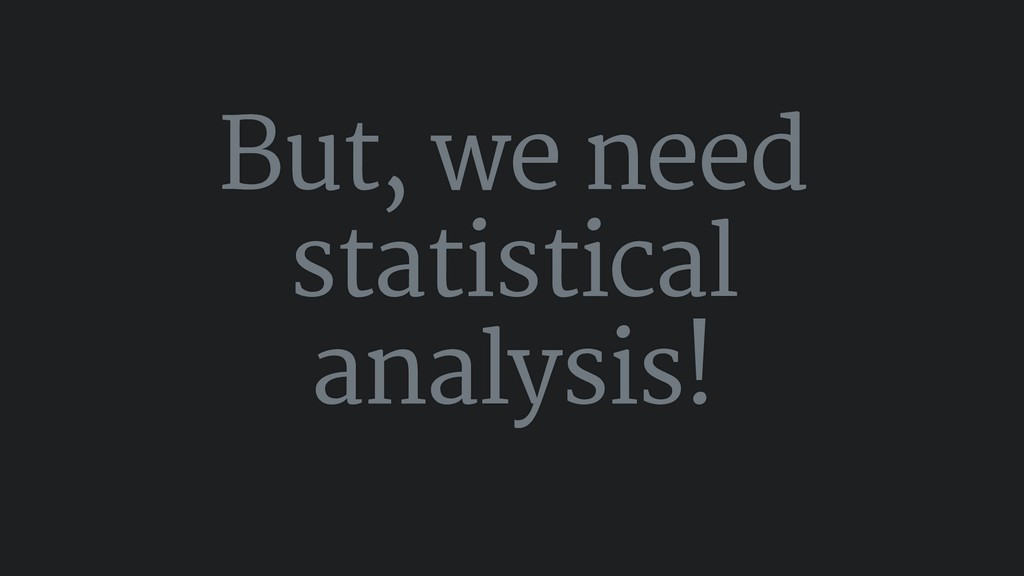 But, we need statistical analysis!