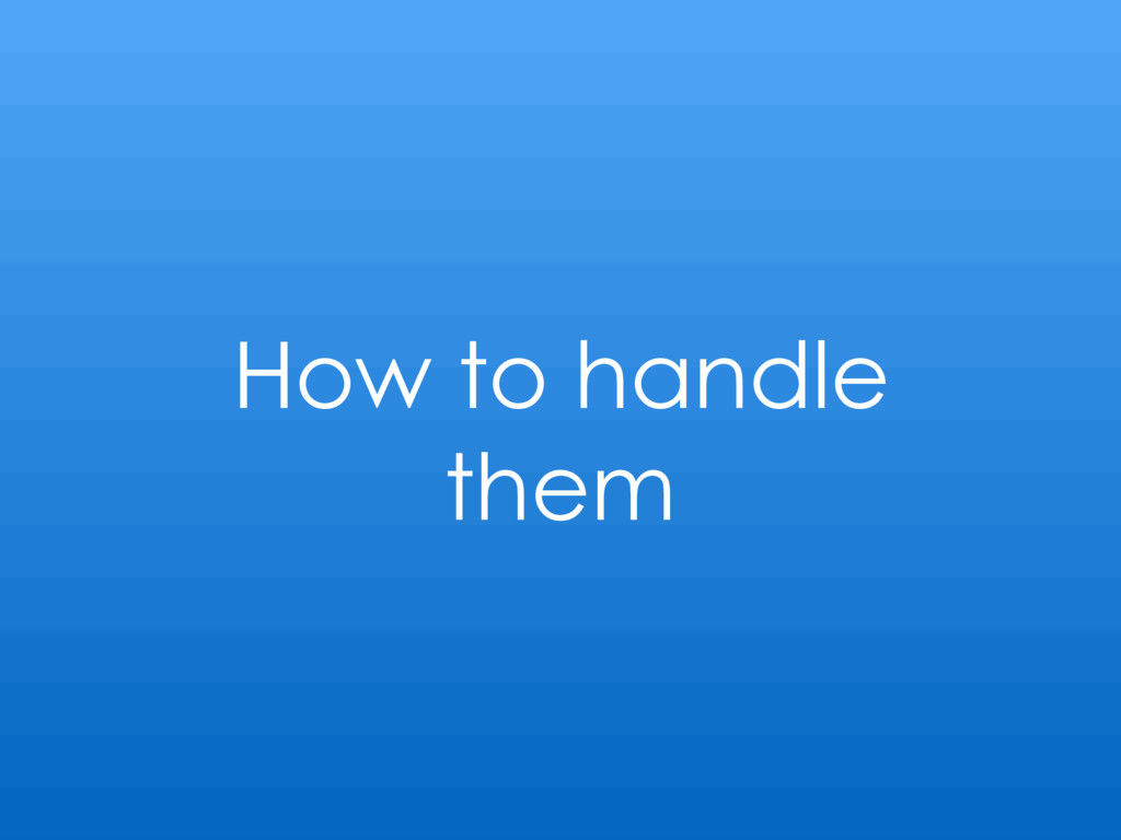 How to handle them