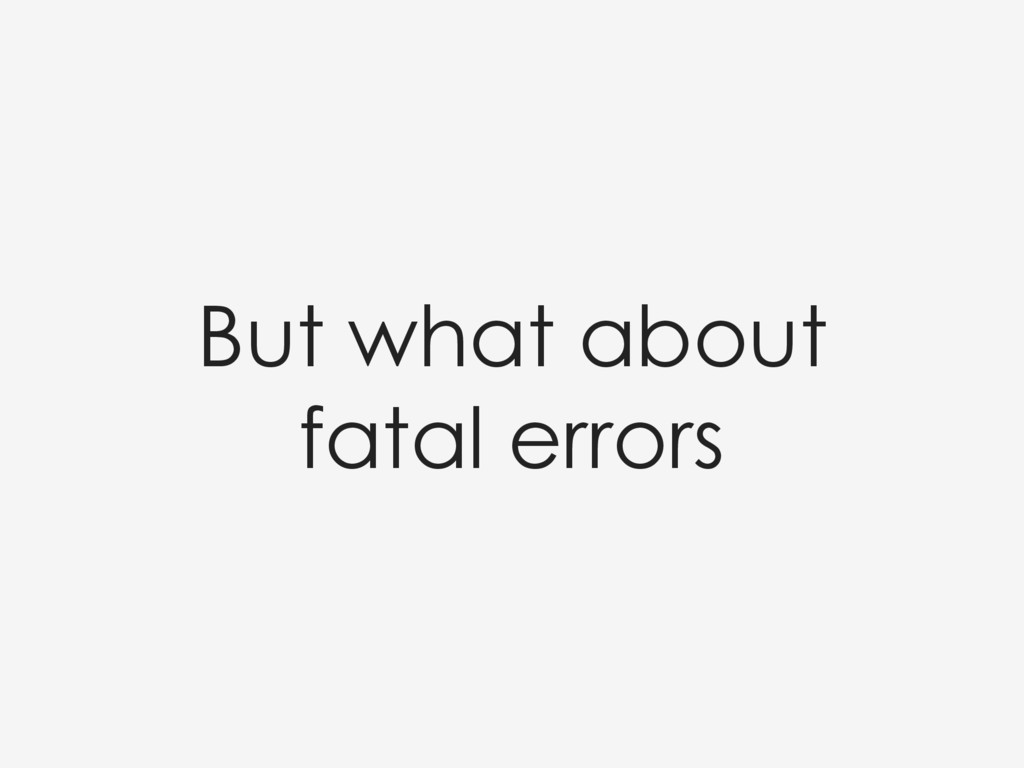 But what about fatal errors