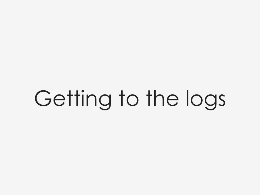Getting to the logs