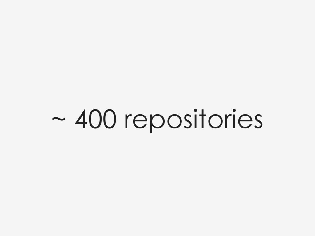~ 400 repositories