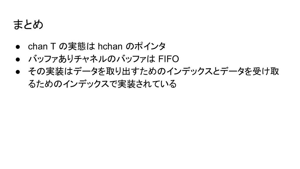 まとめ ● chan T の実態は hchan のポインタ ● バッファありチャネルのバッファ...