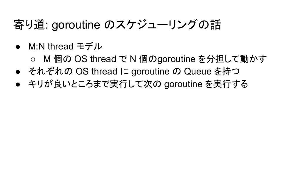 寄り道: goroutine のスケジューリングの話 ● M:N thread モデル ○ M...