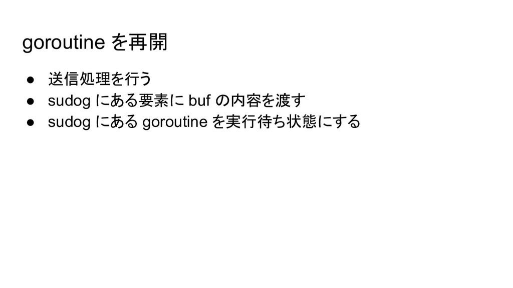 goroutine を再開 ● 送信処理を行う ● sudog にある要素に buf の内容を...