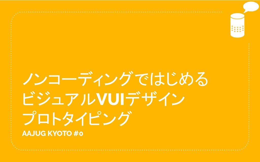 ノンコーディングではじめる ビジュアルVUIデザイン プロトタイピング AAJUG KYOTO...
