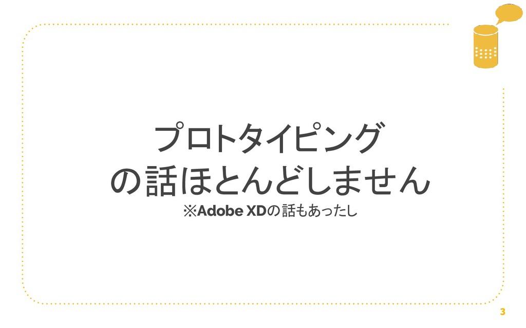3 プロトタイピング の話ほとんどしません ※Adobe XDの話もあったし