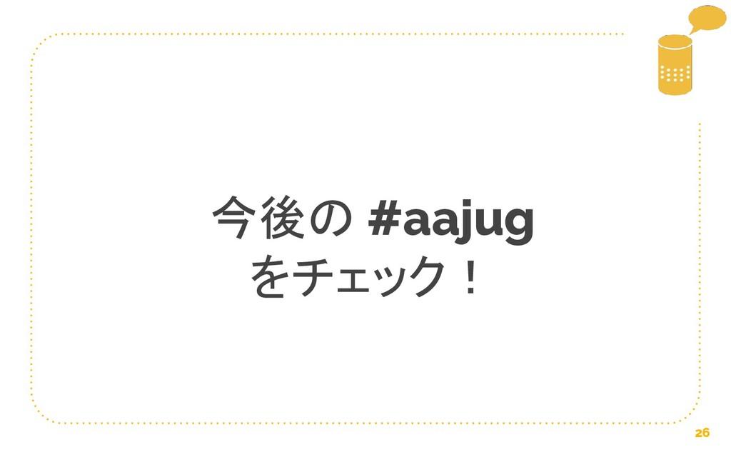 26 今後の #aajug をチェック!