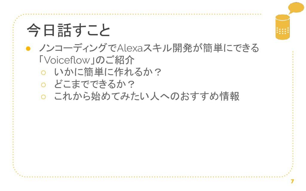 7 今日話すこと ● ノンコーディングでAlexaスキル開発が簡単にできる 「Voiceflow...