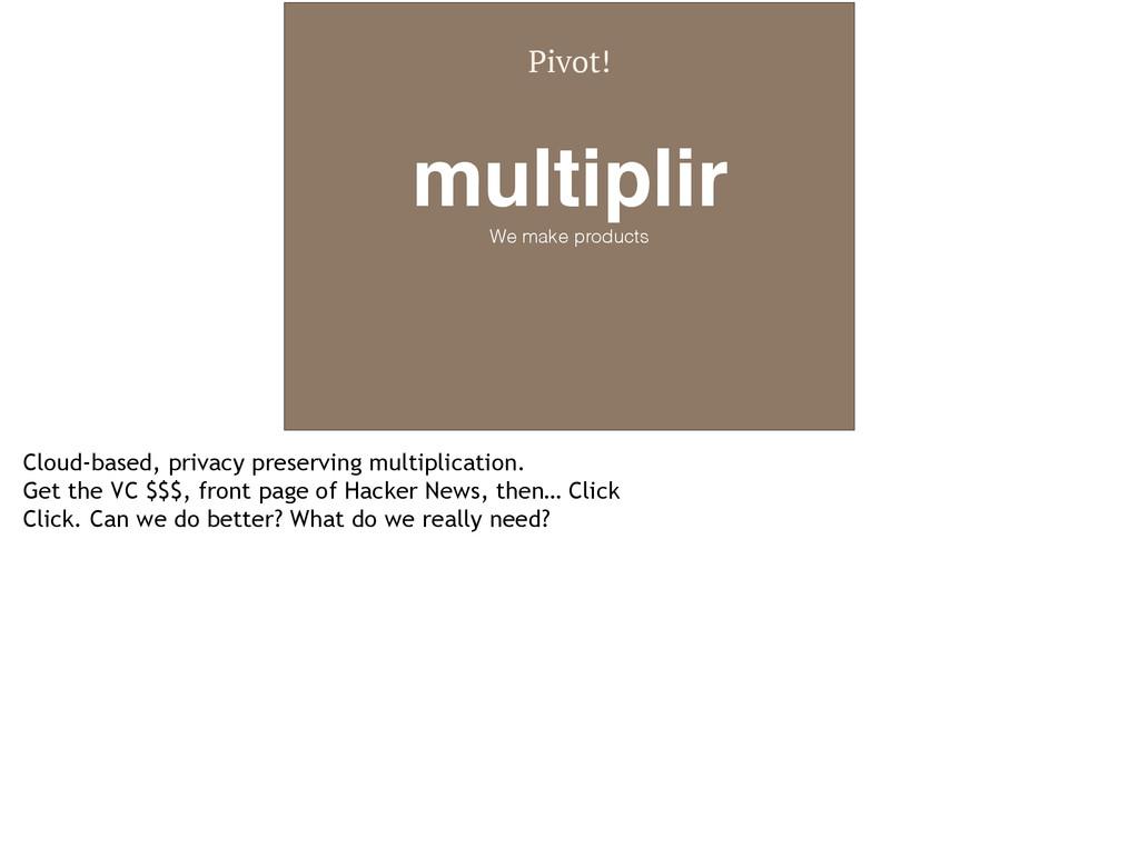 Pivot! multiplir! We make products Cloud-based,...