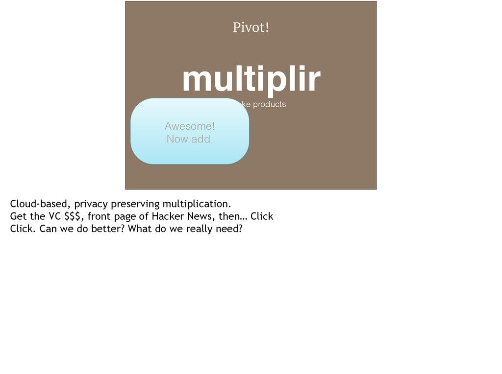 Pivot! multiplir! We make products Awesome! Now...