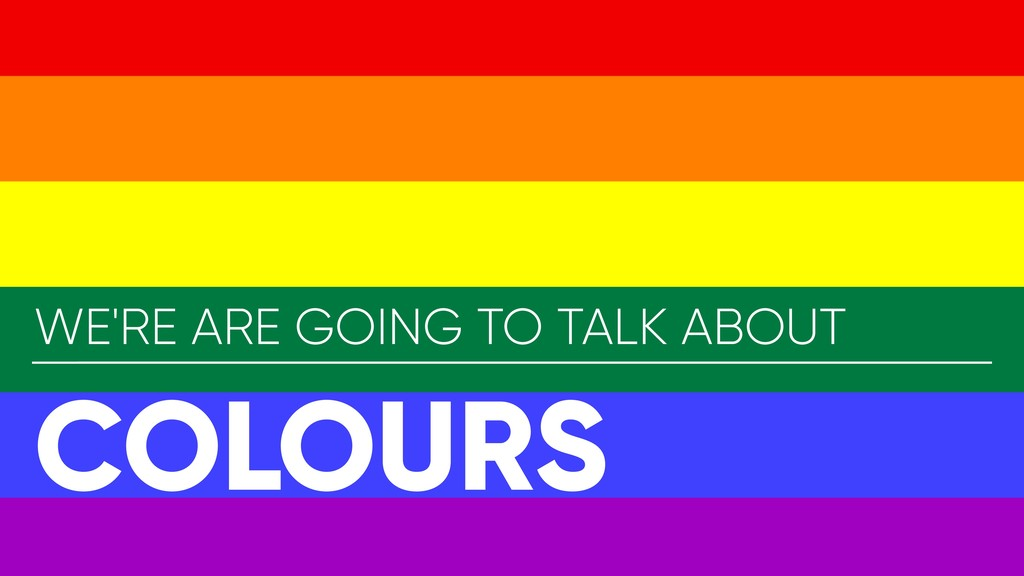 WE'RE ARE GOING TO TALK ABOUT COLOURS