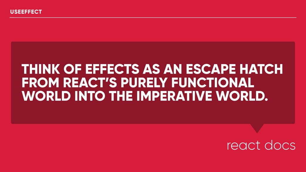 THINK OF EFFECTS AS AN ESCAPE HATCH FROM REACT'...