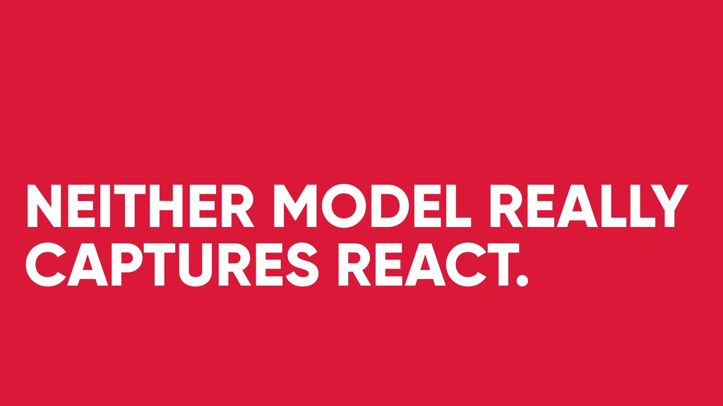 NEITHER MODEL REALLY CAPTURES REACT.