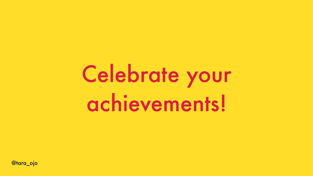 @tara_ojo Celebrate your achievements!