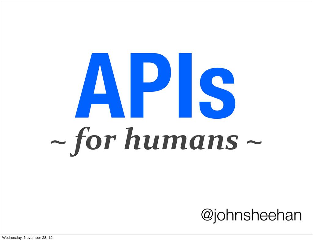 @johnsheehan APIs ~ for humans ~ Wedne...