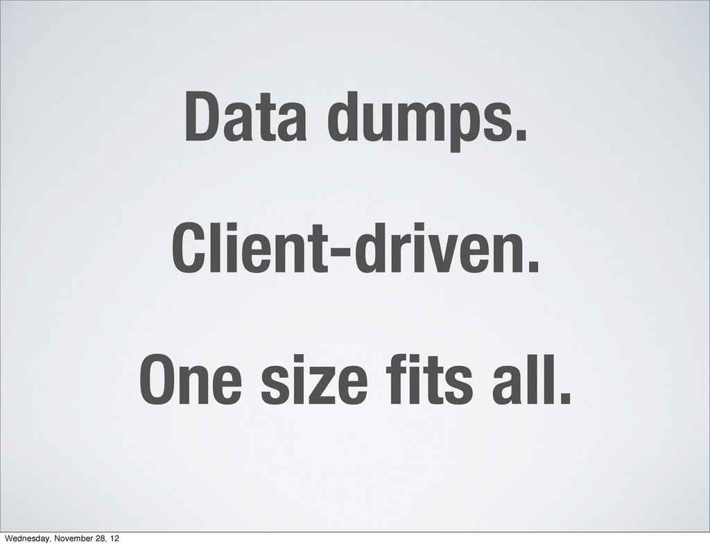 Data dumps. Client-driven. One size fits all. We...
