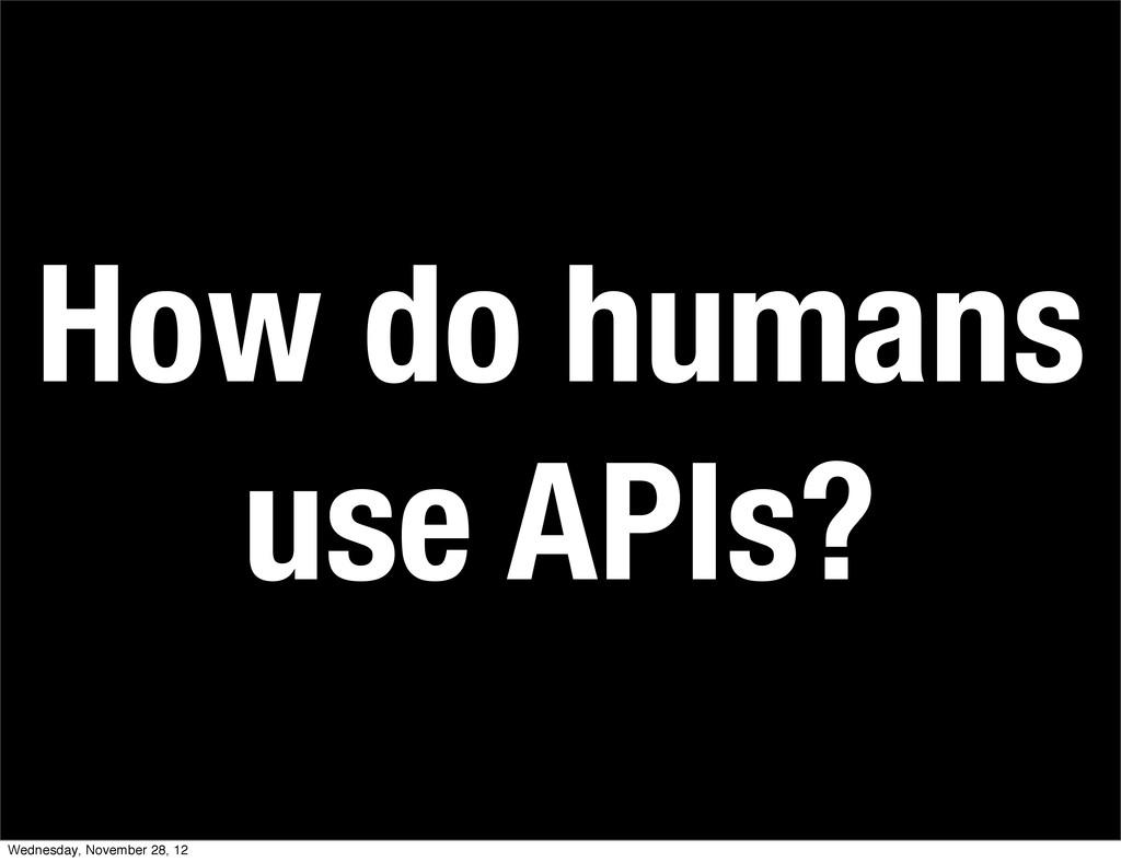 How do humans use APIs? Wednesday, November 28,...